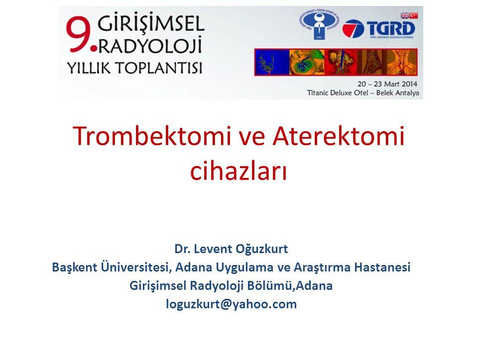 Trombektomi ve Aterektomi cihazları Dr. Levent Oğuzkurt Başkent Üniversitesi, Adana Uygulama ve Araştırma Hastanesi Girişimsel Radyoloji Bölümü,Adana