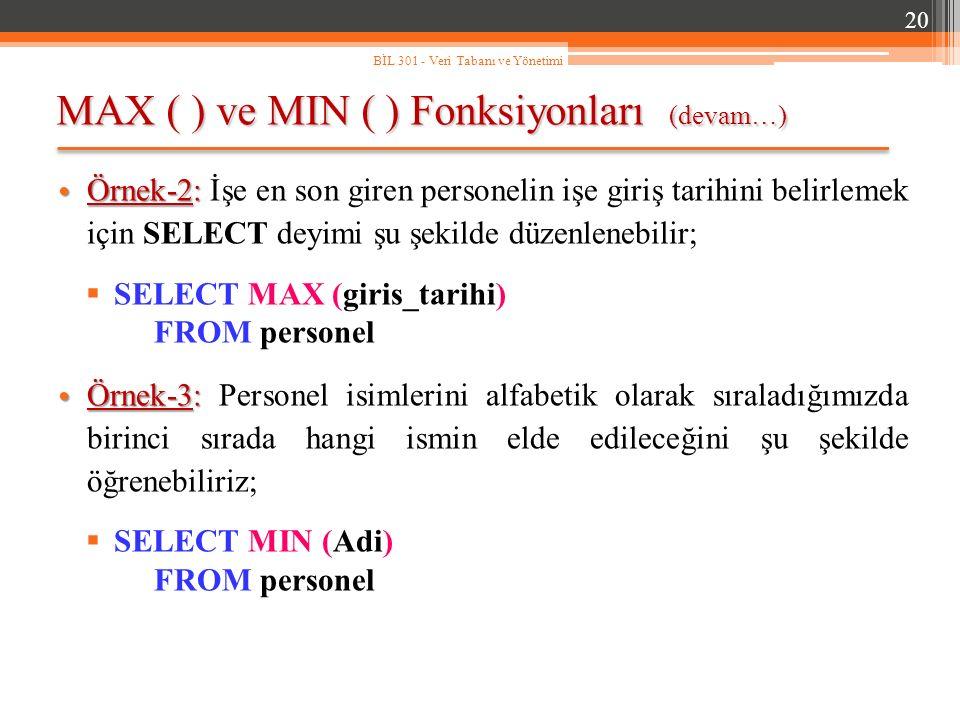 MAX ( ) ve MIN ( ) Fonksiyonları (devam…) 20 BİL 301 - Veri Tabanı ve Yönetimi Örnek-2: Örnek-2: İşe en son giren personelin işe giriş tarihini belirlemek için SELECT deyimi şu şekilde düzenlenebilir;  SELECT MAX (giris_tarihi) FROM personel Örnek-3: Örnek-3: Personel isimlerini alfabetik olarak sıraladığımızda birinci sırada hangi ismin elde edileceğini şu şekilde öğrenebiliriz;  SELECT MIN (Adi) FROM personel