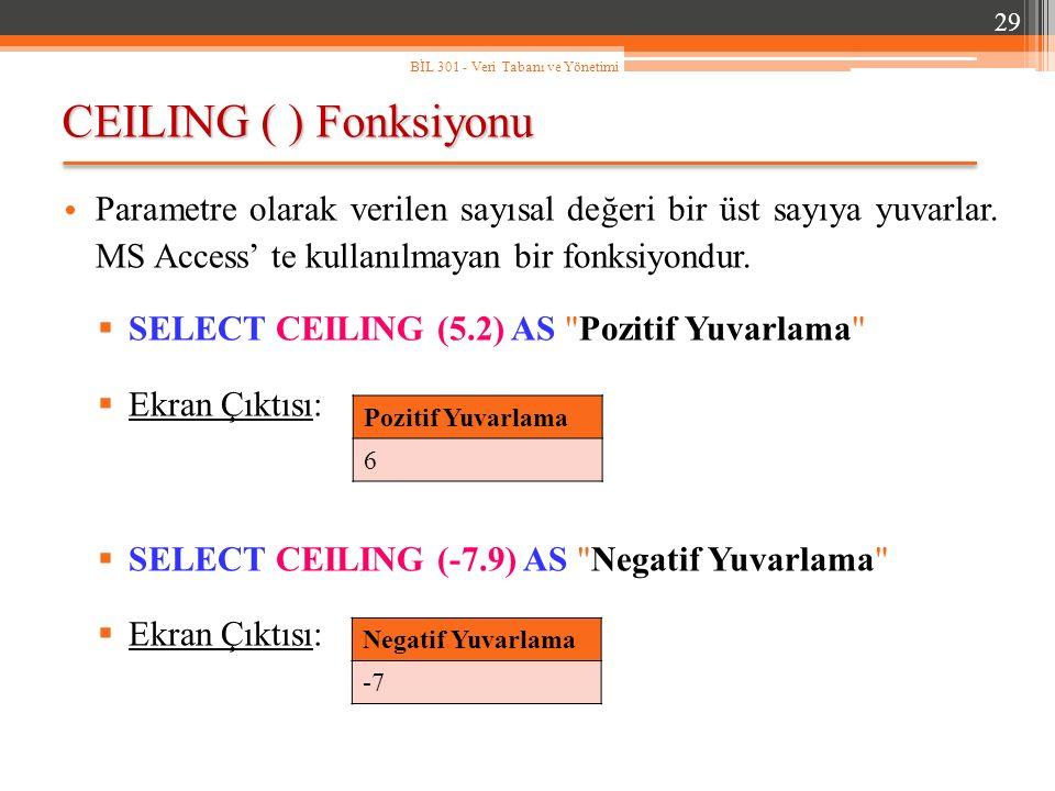 CEILING ( ) Fonksiyonu 29 BİL 301 - Veri Tabanı ve Yönetimi Parametre olarak verilen sayısal değeri bir üst sayıya yuvarlar.