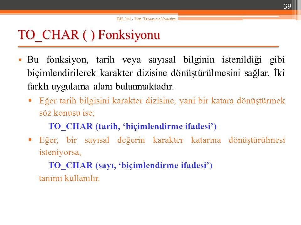 TO_CHAR ( ) Fonksiyonu 39 BİL 301 - Veri Tabanı ve Yönetimi Bu fonksiyon, tarih veya sayısal bilginin istenildiği gibi biçimlendirilerek karakter dizisine dönüştürülmesini sağlar.