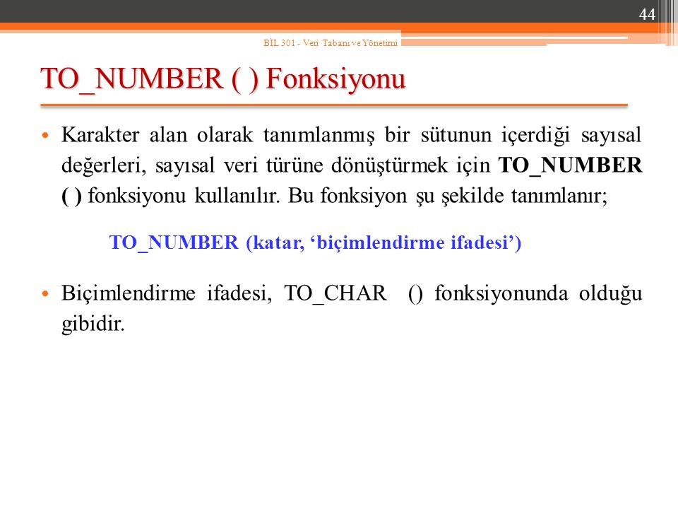 TO_NUMBER ( ) Fonksiyonu 44 BİL 301 - Veri Tabanı ve Yönetimi Karakter alan olarak tanımlanmış bir sütunun içerdiği sayısal değerleri, sayısal veri türüne dönüştürmek için TO_NUMBER ( ) fonksiyonu kullanılır.