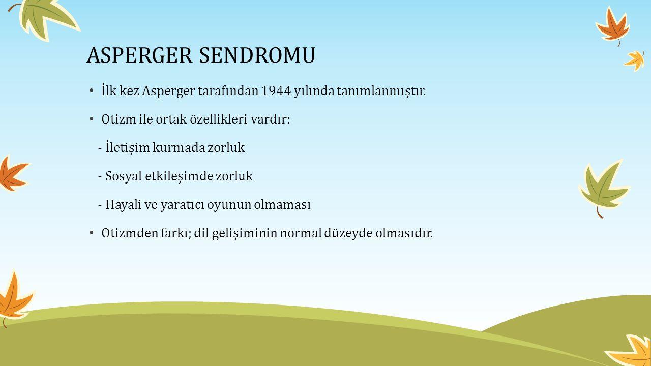 ASPERGER SENDROMU İlk kez Asperger tarafından 1944 yılında tanımlanmıştır. Otizm ile ortak özellikleri vardır: - İletişim kurmada zorluk - Sosyal etki