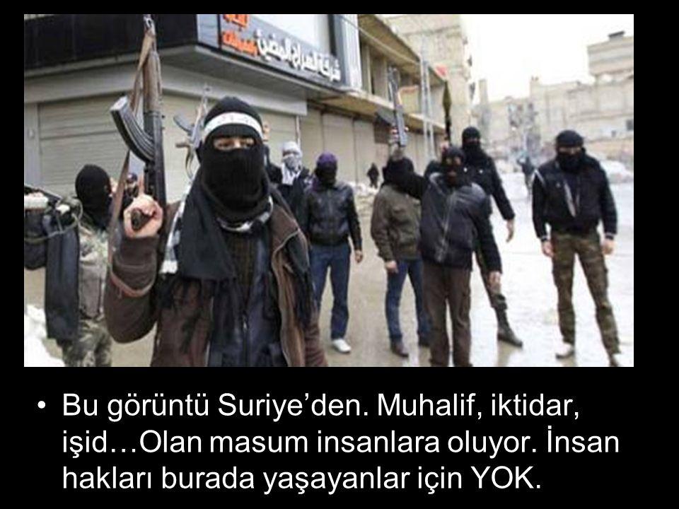Bu görüntü Suriye'den. Muhalif, iktidar, işid…Olan masum insanlara oluyor.