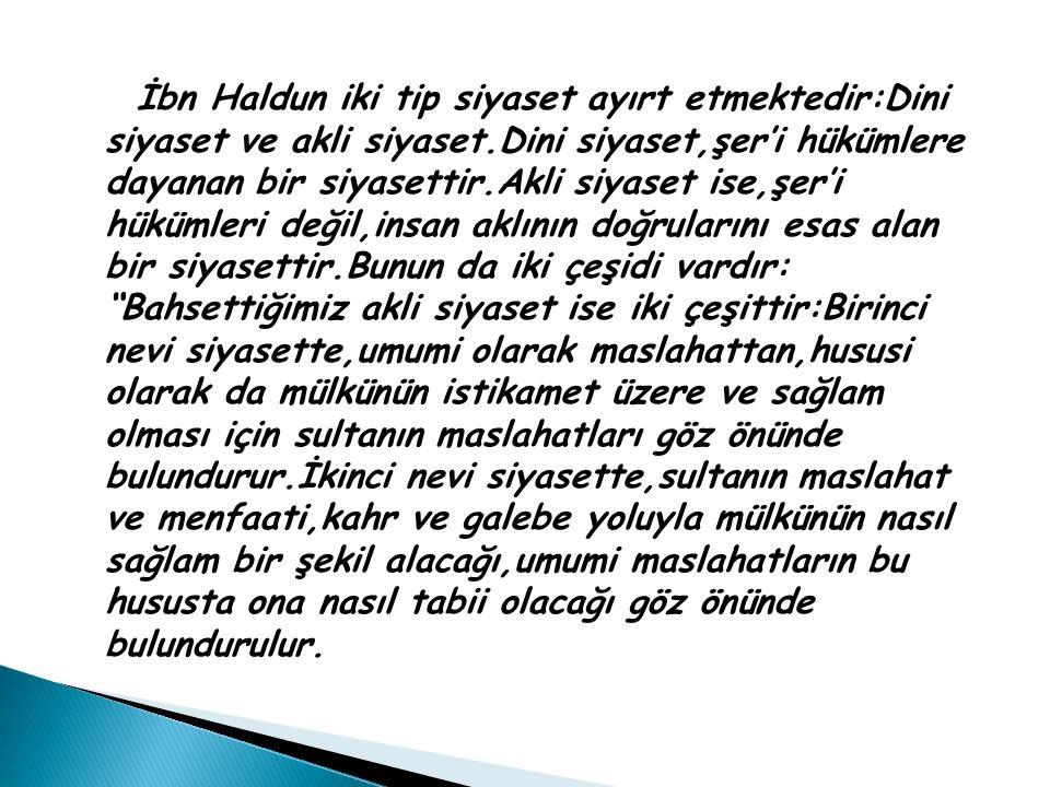 İbn Haldun iki tip siyaset ayırt etmektedir:Dini siyaset ve akli siyaset.Dini siyaset,şer'i hükümlere dayanan bir siyasettir.Akli siyaset ise,şer'i hü