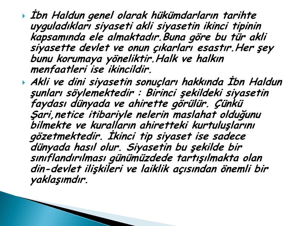  İbn Haldun genel olarak hükümdarların tarihte uyguladıkları siyaseti akli siyasetin ikinci tipinin kapsamında ele almaktadır.Buna göre bu tür akli s