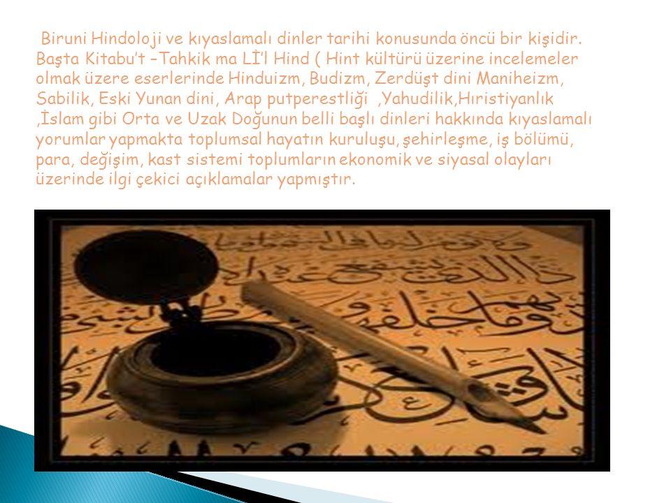 Biruni Hindoloji ve kıyaslamalı dinler tarihi konusunda öncü bir kişidir. Başta Kitabu't –Tahkik ma Lİ'l Hind ( Hint kültürü üzerine incelemeler olmak