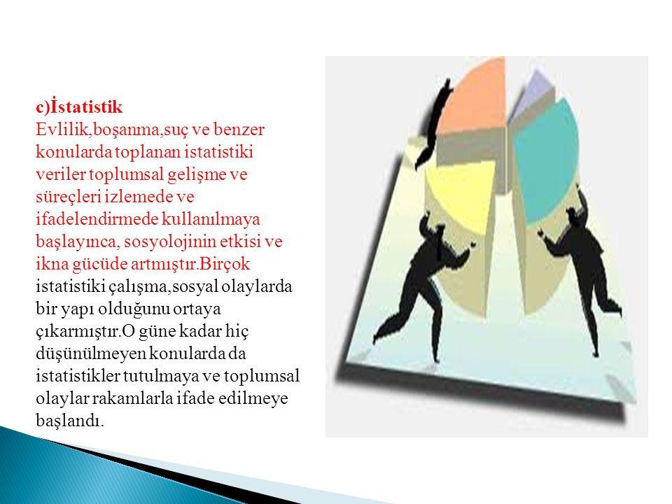 c)İstatistik Evlilik,boşanma,suç ve benzer konularda toplanan istatistiki veriler toplumsal gelişme ve süreçleri izlemede ve ifadelendirmede kullanılm
