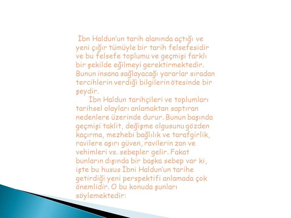 İbn Haldun'un tarih alanında açtığı ve yeni çığır tümüyle bir tarih felsefesidir ve bu felsefe toplumu ve geçmişi farklı bir şekilde eğilmeyi gerektir