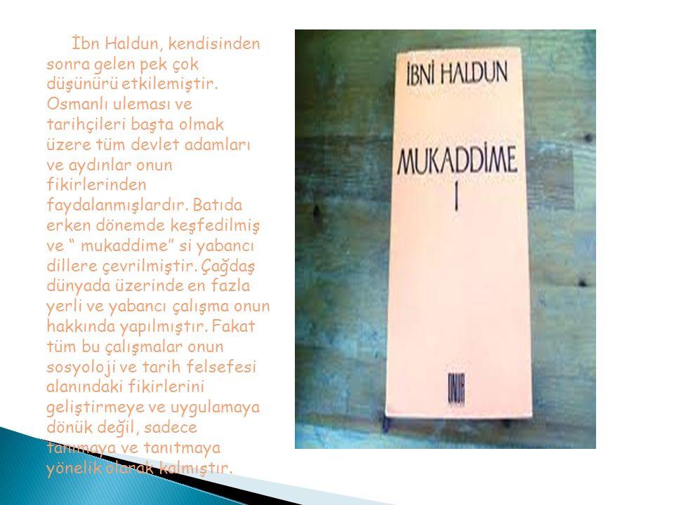 İbn Haldun, kendisinden sonra gelen pek çok düşünürü etkilemiştir. Osmanlı uleması ve tarihçileri başta olmak üzere tüm devlet adamları ve aydınlar on