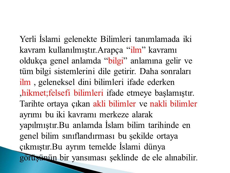 """Yerli İslami gelenekte Bilimleri tanımlamada iki kavram kullanılmıştır.Arapça """"ilm"""" kavramı oldukça genel anlamda """"bilgi"""" anlamına gelir ve tüm bilgi"""