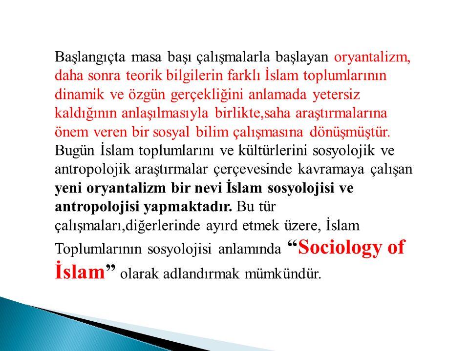 Başlangıçta masa başı çalışmalarla başlayan oryantalizm, daha sonra teorik bilgilerin farklı İslam toplumlarının dinamik ve özgün gerçekliğini anlamad