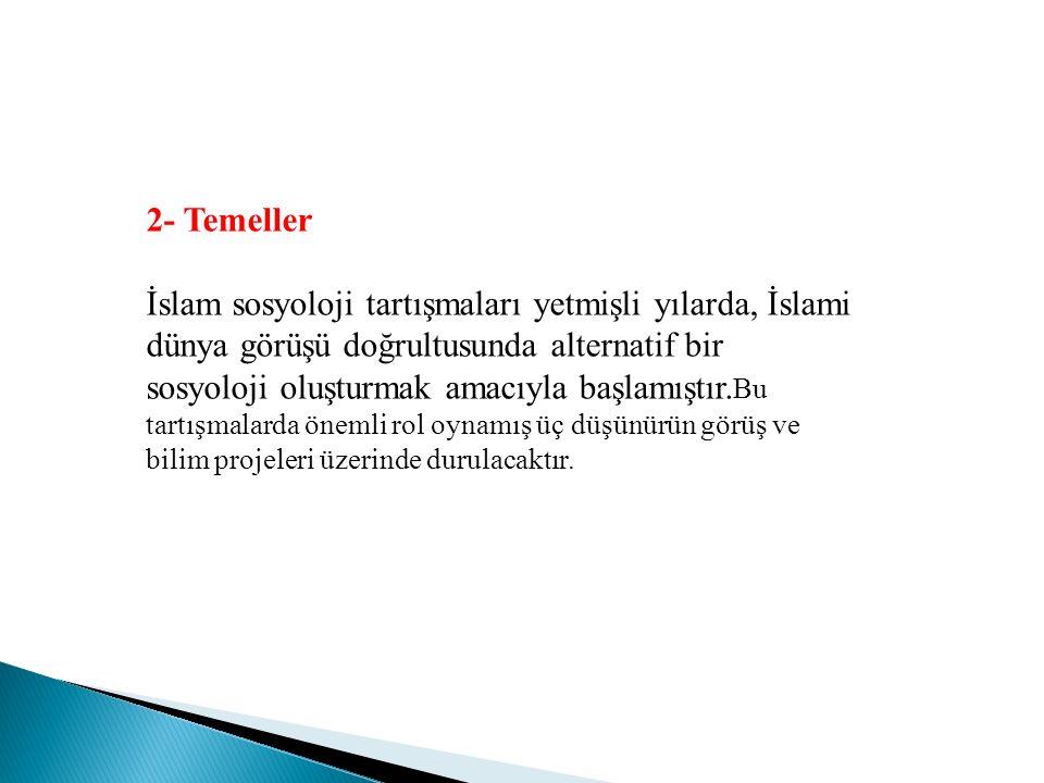 2- Temeller İslam sosyoloji tartışmaları yetmişli yılarda, İslami dünya görüşü doğrultusunda alternatif bir sosyoloji oluşturmak amacıyla başlamıştır.