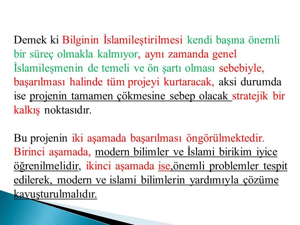 Demek ki Bilginin İslamileştirilmesi kendi başına önemli bir süreç olmakla kalmıyor, aynı zamanda genel İslamileşmenin de temeli ve ön şartı olması se