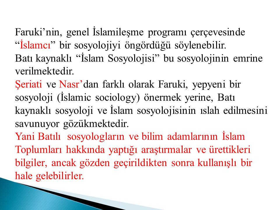"""Faruki'nin, genel İslamileşme programı çerçevesinde """"İslamcı"""" bir sosyolojiyi öngördüğü söylenebilir. Batı kaynaklı """"İslam Sosyolojisi"""" bu sosyolojini"""