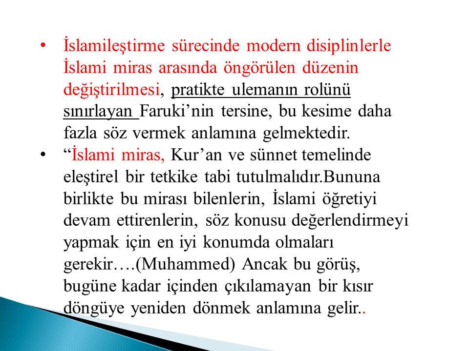 İslamileştirme sürecinde modern disiplinlerle İslami miras arasında öngörülen düzenin değiştirilmesi, pratikte ulemanın rolünü sınırlayan Faruki'nin t