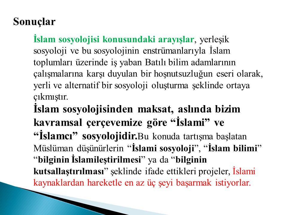 Sonuçlar İslam sosyolojisi konusundaki arayışlar, yerleşik sosyoloji ve bu sosyolojinin enstrümanlarıyla İslam toplumları üzerinde iş yaban Batılı bil