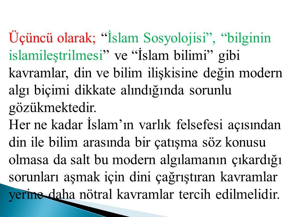 """Üçüncü olarak; """"İslam Sosyolojisi"""", """"bilginin islamileştrilmesi"""" ve """"İslam bilimi"""" gibi kavramlar, din ve bilim ilişkisine değin modern algı biçimi di"""