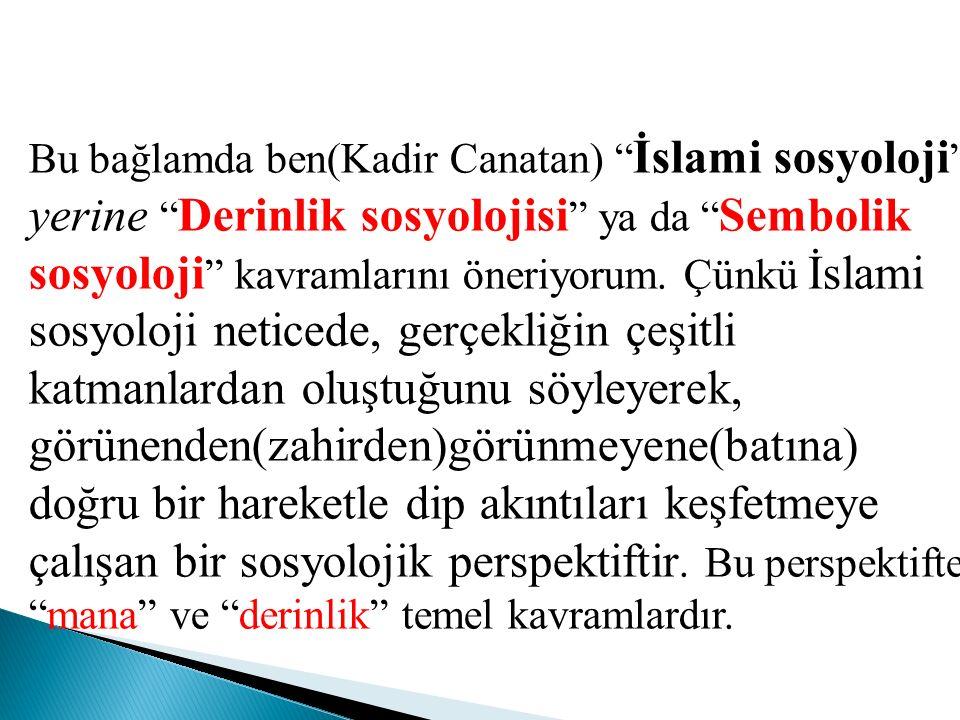 """Bu bağlamda ben(Kadir Canatan) """" İslami sosyoloji """" yerine """" Derinlik sosyolojisi """" ya da """" Sembolik sosyoloji """" kavramlarını öneriyorum. Çünkü İslami"""