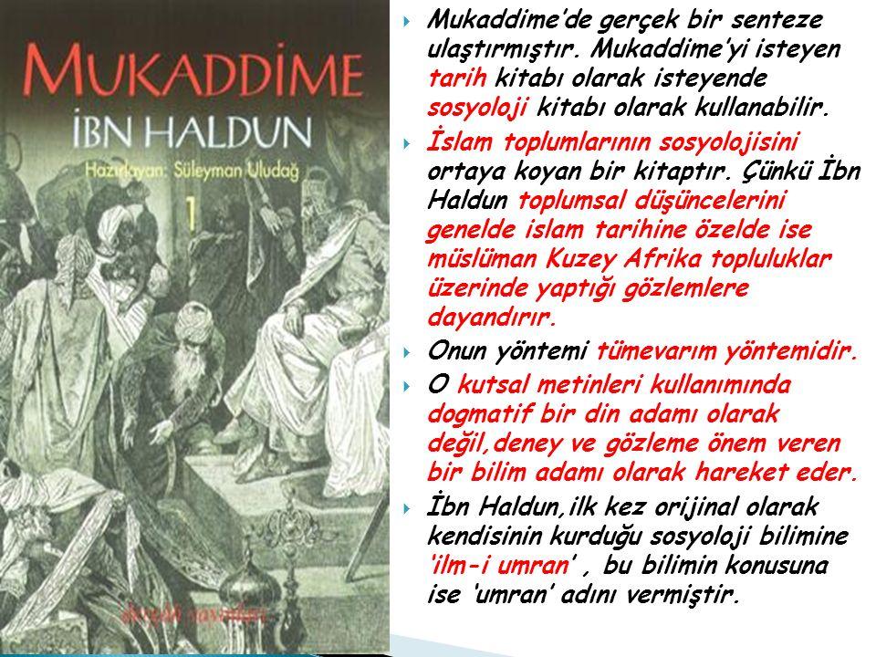  Mukaddime'de gerçek bir senteze ulaştırmıştır. Mukaddime'yi isteyen tarih kitabı olarak isteyende sosyoloji kitabı olarak kullanabilir.  İslam topl