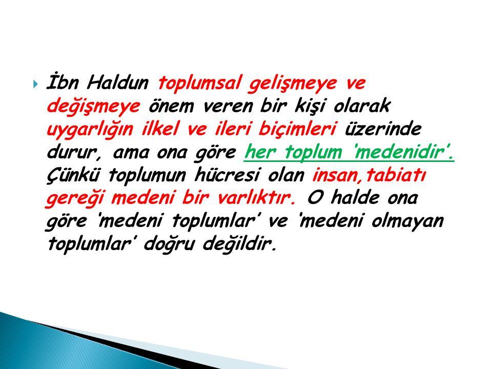  İbn Haldun toplumsal gelişmeye ve değişmeye önem veren bir kişi olarak uygarlığın ilkel ve ileri biçimleri üzerinde durur, ama ona göre her toplum '