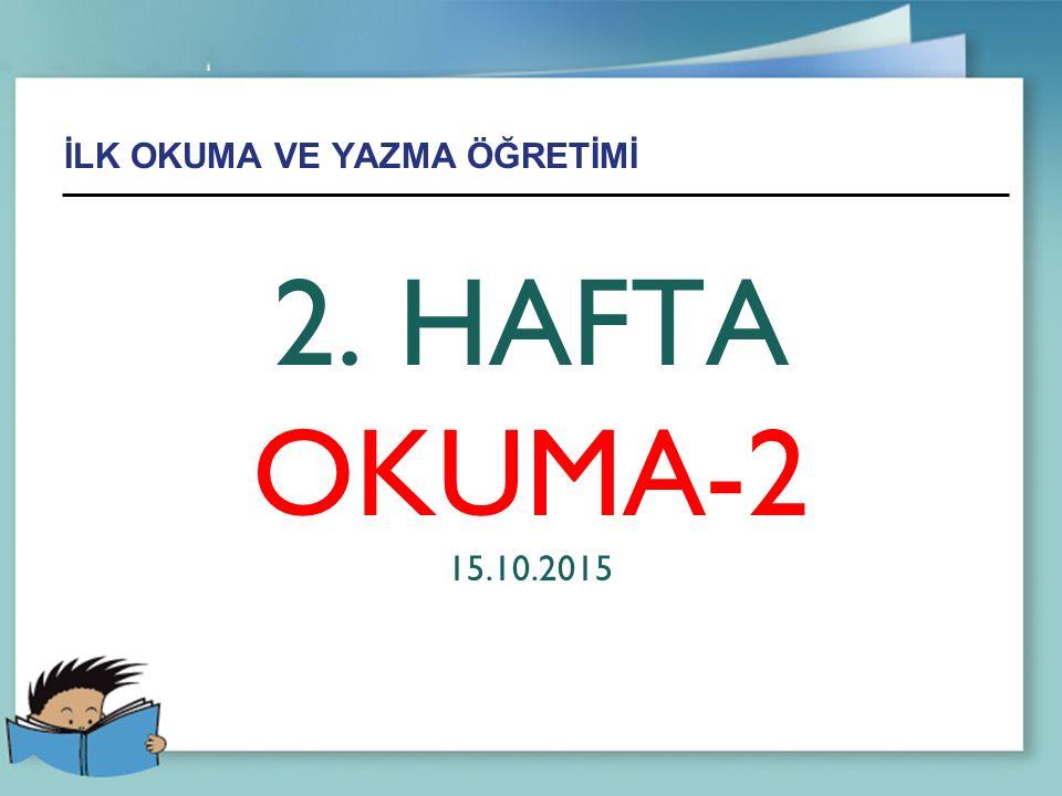 İLK OKUMA VE YAZMA ÖĞRETİMİ 2. HAFTA OKUMA-2 15.10.2015