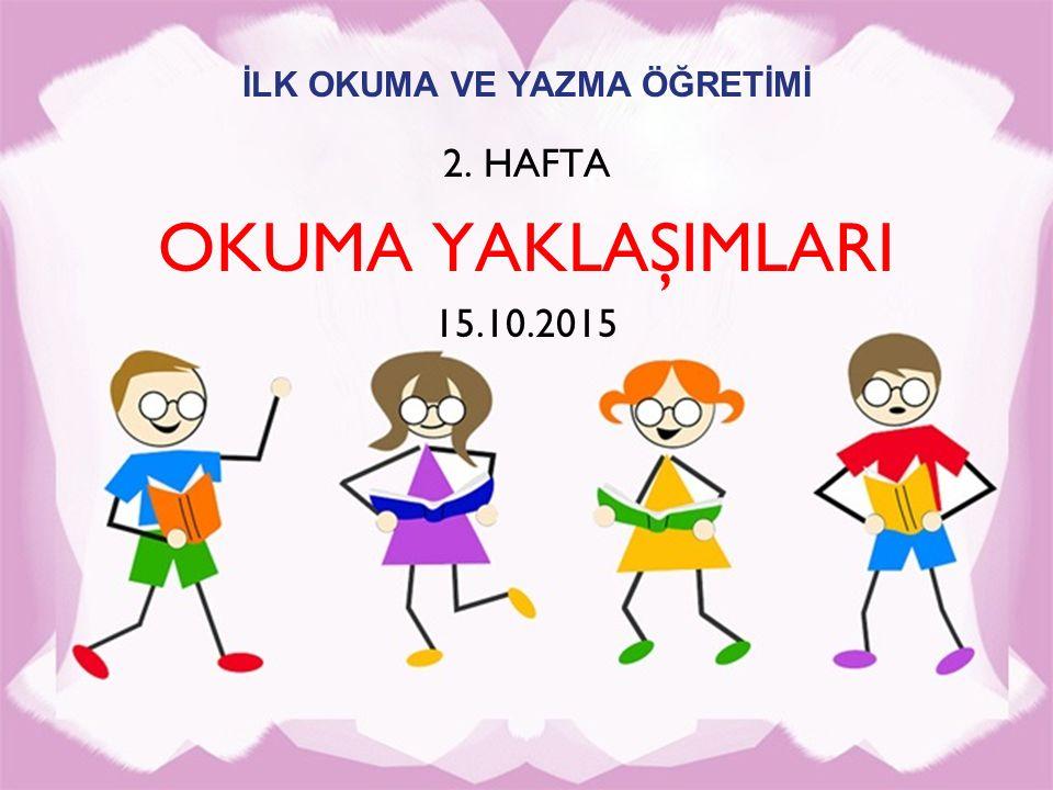 İLK OKUMA VE YAZMA ÖĞRETİMİ 2. HAFTA OKUMA YAKLAŞIMLARI 15.10.2015