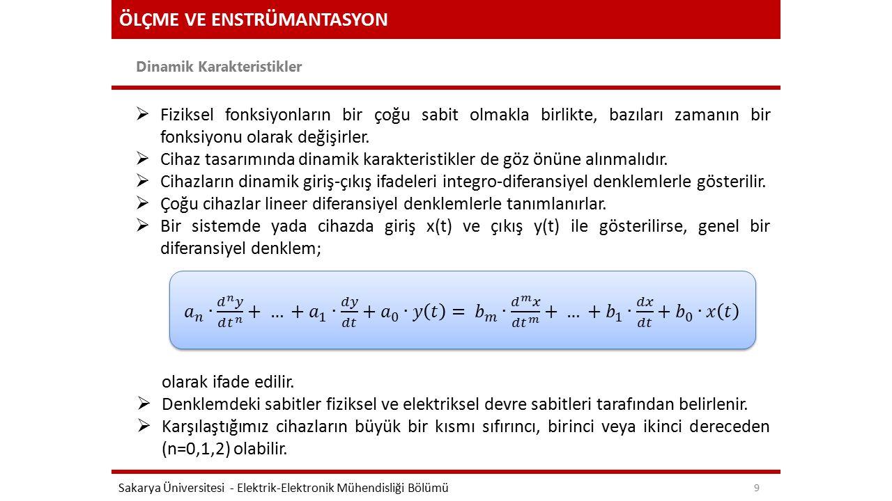 ÖLÇME VE ENSTRÜMANTASYON Dinamik Karakteristikler Sakarya Üniversitesi - Elektrik-Elektronik Mühendisliği Bölümü 9  Fiziksel fonksiyonların bir çoğu sabit olmakla birlikte, bazıları zamanın bir fonksiyonu olarak değişirler.