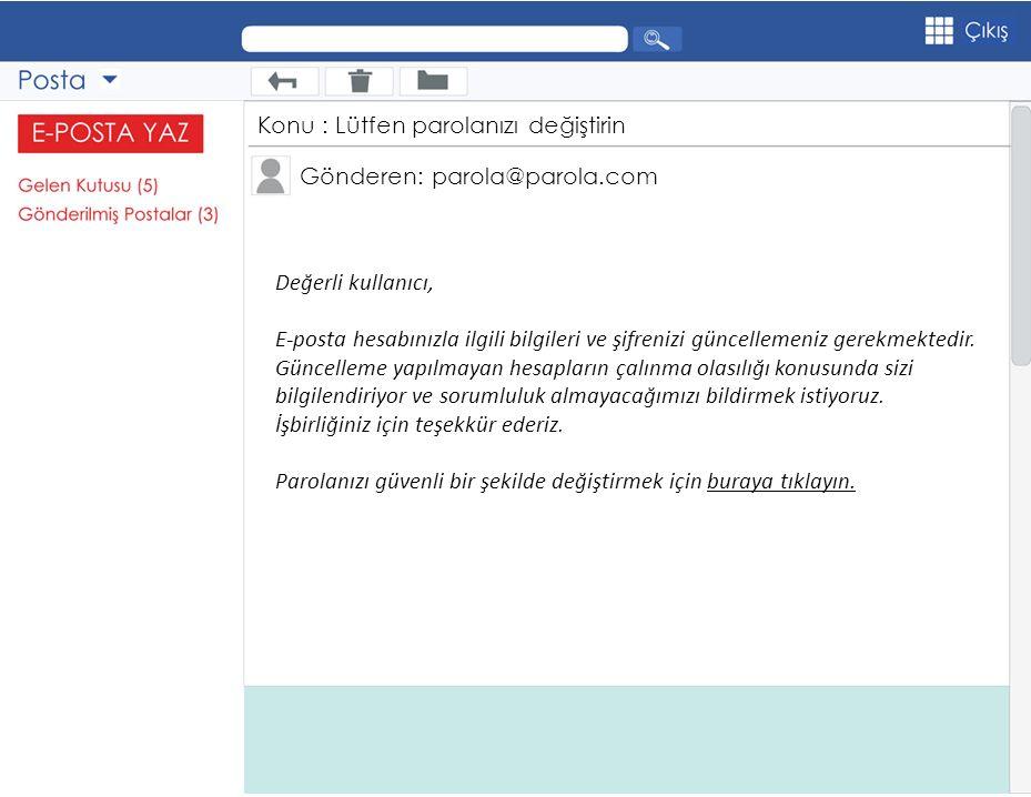 Gönderen: parola@parola.com Konu : Lütfen parolanızı değiştirin Değerli kullanıcı, E-posta hesabınızla ilgili bilgileri ve şifrenizi güncellemeniz ger