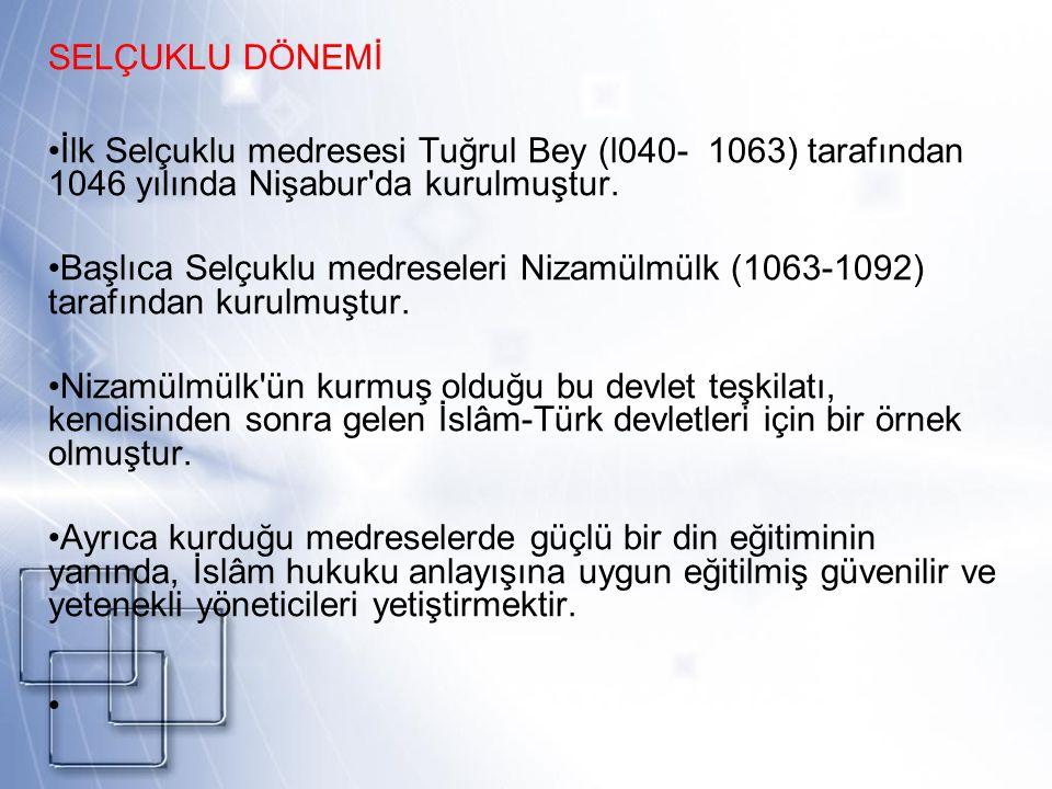 SELÇUKLU DÖNEMİ İlk Selçuklu medresesi Tuğrul Bey (l040- 1063) tarafından 1046 yılında Nişabur'da kurulmuştur. Başlıca Selçuklu medreseleri Nizamülmül