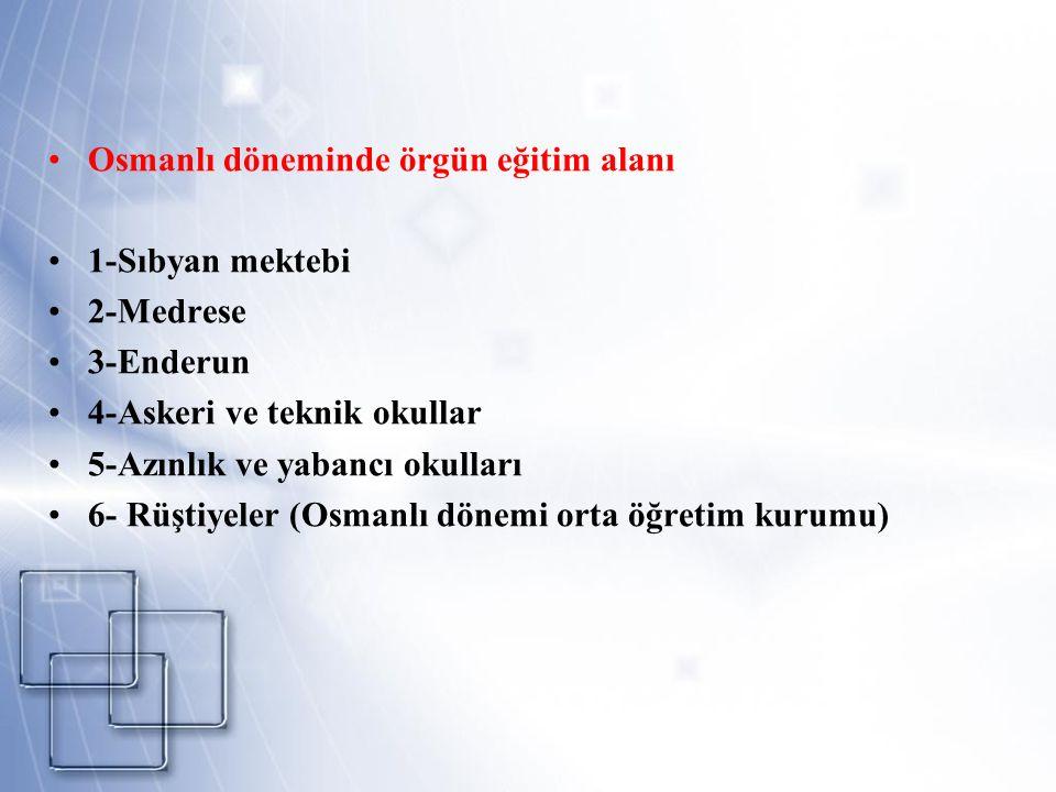 Osmanlı döneminde örgün eğitim alanı 1-Sıbyan mektebi 2-Medrese 3-Enderun 4-Askeri ve teknik okullar 5-Azınlık ve yabancı okulları 6- Rüştiyeler (Osma
