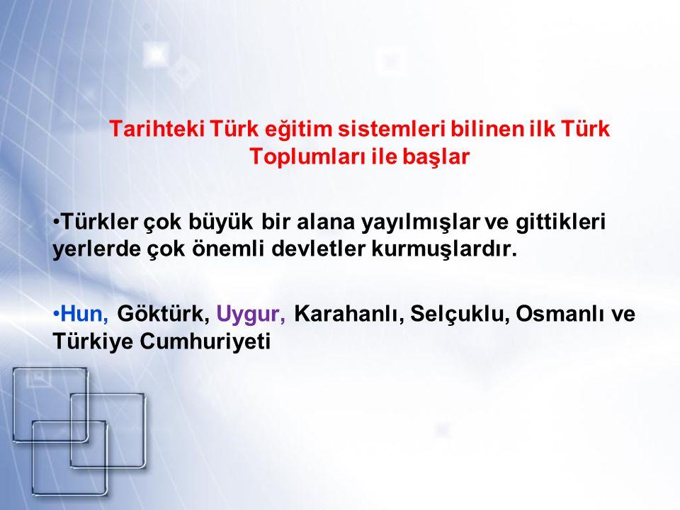 Tarihteki Türk eğitim sistemleri bilinen ilk Türk Toplumları ile başlar Türkler çok büyük bir alana yayılmışlar ve gittikleri yerlerde çok önemli devl