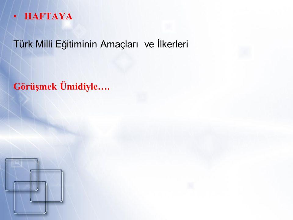 HAFTAYA Türk Milli Eğitiminin Amaçları ve İlkerleri Görüşmek Ümidiyle….
