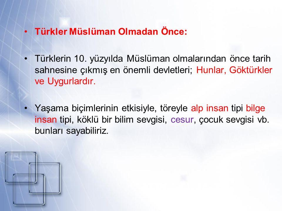 Türkler Müslüman Olmadan Önce: Türklerin 10. yüzyılda Müslüman olmalarından önce tarih sahnesine çıkmış en önemli devletleri; Hunlar, Göktürkler ve Uy