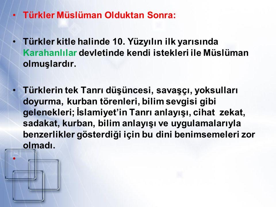 Türkler Müslüman Olduktan Sonra: Türkler kitle halinde 10. Yüzyılın ilk yarısında Karahanlılar devletinde kendi istekleri ile Müslüman olmuşlardır. Tü