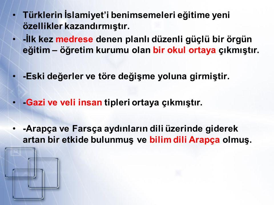 Türklerin İslamiyet'i benimsemeleri eğitime yeni özellikler kazandırmıştır. -İlk kez medrese denen planlı düzenli güçlü bir örgün eğitim – öğretim kur