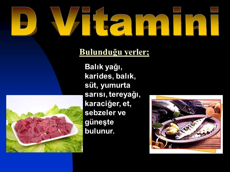 Balık yağı, karides, balık, süt, yumurta sarısı, tereyağı, karaciğer, et, sebzeler ve güneşte bulunur. Bulunduğu yerler;