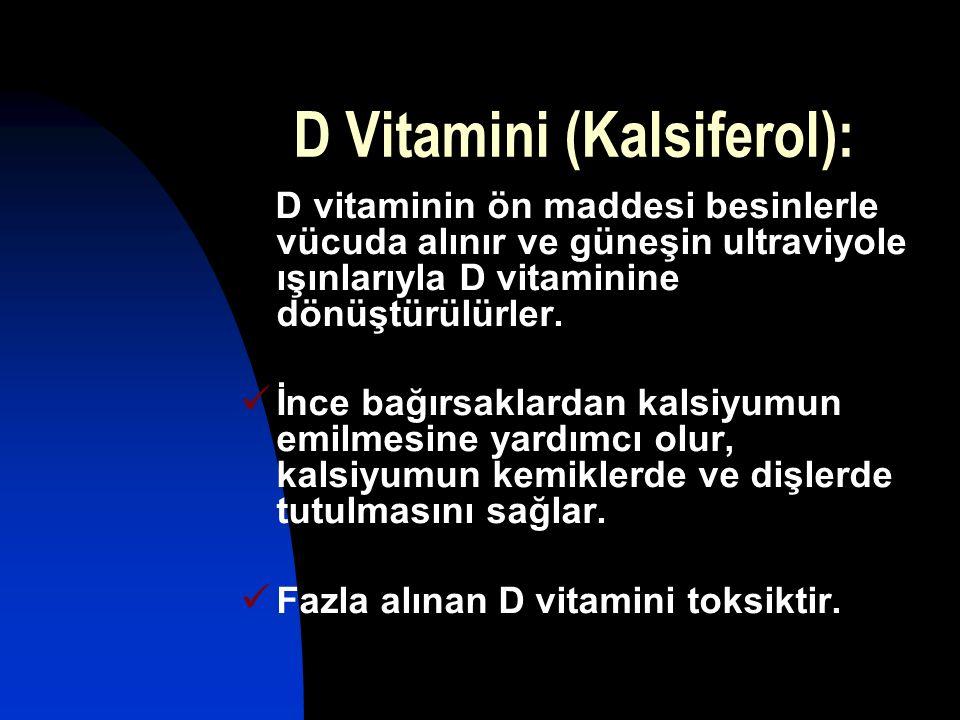 D Vitamini (Kalsiferol): D vitaminin ön maddesi besinlerle vücuda alınır ve güneşin ultraviyole ışınlarıyla D vitaminine dönüştürülürler. İnce bağırsa