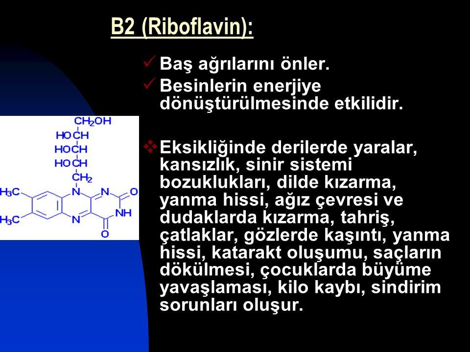 B2 (Riboflavin): Baş ağrılarını önler. Besinlerin enerjiye dönüştürülmesinde etkilidir.  Eksikliğinde derilerde yaralar, kansızlık, sinir sistemi boz