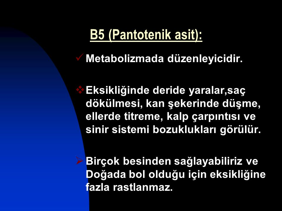 B5 (Pantotenik asit): Metabolizmada düzenleyicidir.  Eksikliğinde deride yaralar,saç dökülmesi, kan şekerinde düşme, ellerde titreme, kalp çarpıntısı
