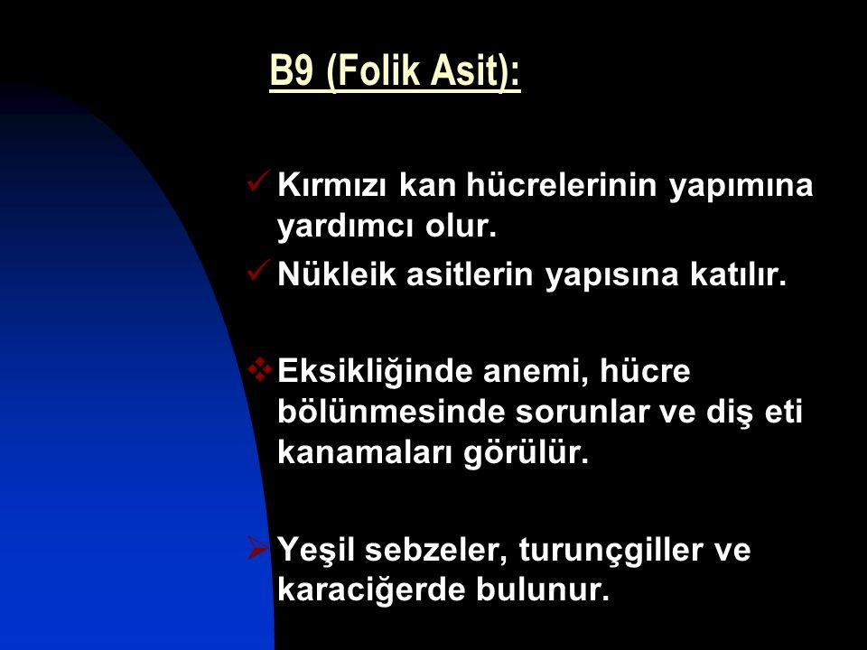 B9 (Folik Asit): Kırmızı kan hücrelerinin yapımına yardımcı olur. Nükleik asitlerin yapısına katılır.  Eksikliğinde anemi, hücre bölünmesinde sorunla
