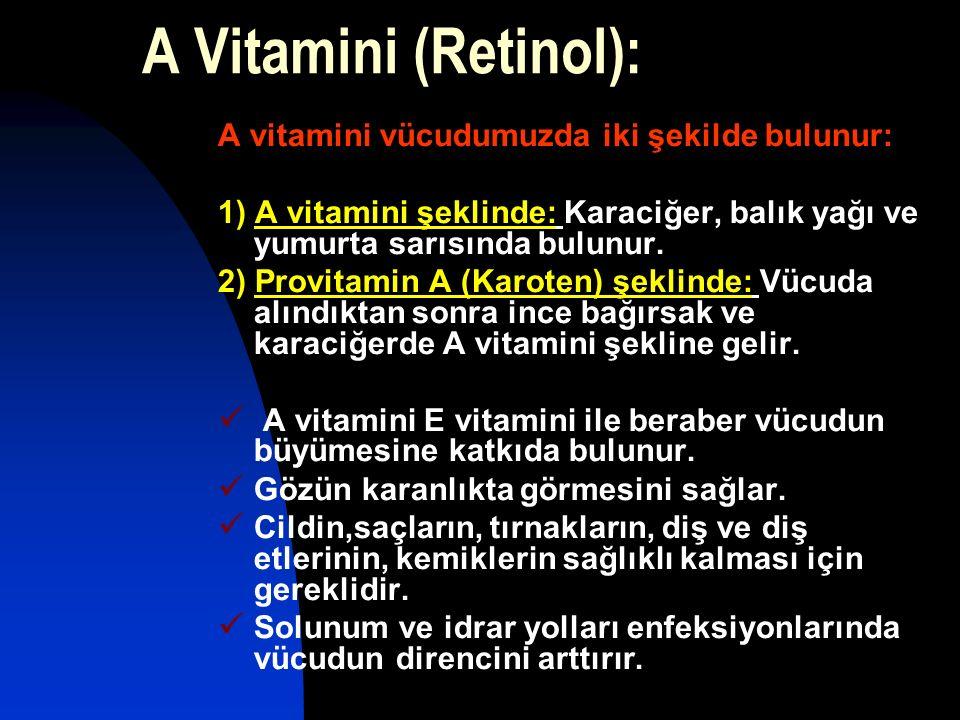 A Vitamini (Retinol): A vitamini vücudumuzda iki şekilde bulunur: 1) A vitamini şeklinde: Karaciğer, balık yağı ve yumurta sarısında bulunur. 2) Provi
