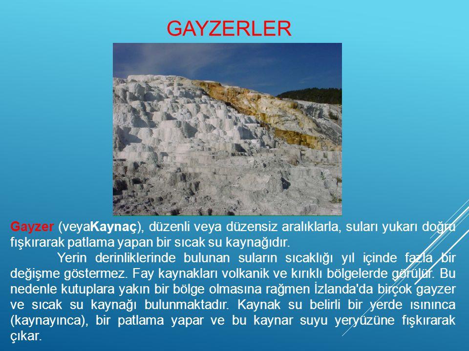 GAYZERLER Gayzer (veyaKaynaç), düzenli veya düzensiz aralıklarla, suları yukarı doğru fışkırarak patlama yapan bir sıcak su kaynağıdır. Yerin derinlik