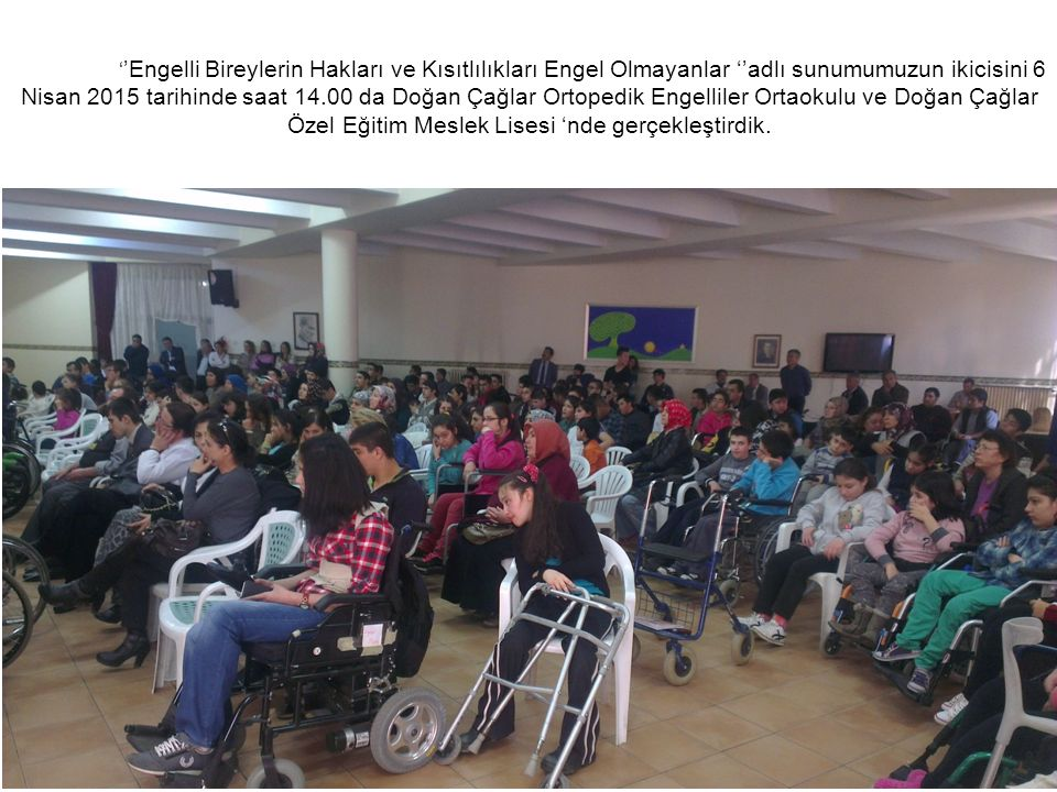 ' 'Engelli Bireylerin Hakları ve Kısıtlılıkları Engel Olmayanlar ''adlı sunumumuzun ikicisini 6 Nisan 2015 tarihinde saat 14.00 da Doğan Çağlar Ortopedik Engelliler Ortaokulu ve Doğan Çağlar Özel Eğitim Meslek Lisesi 'nde gerçekleştirdik.