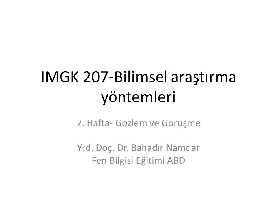 IMGK 207-Bilimsel araştırma yöntemleri 7. Hafta- Gözlem ve Görüşme Yrd. Doç. Dr. Bahadır Namdar Fen Bilgisi Eğitimi ABD