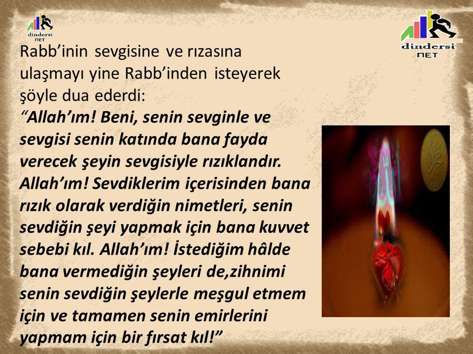 """Rabb'inin sevgisine ve rızasına ulaşmayı yine Rabb'inden isteyerek şöyle dua ederdi: """"Allah'ım! Beni, senin sevginle ve sevgisi senin katında bana fay"""