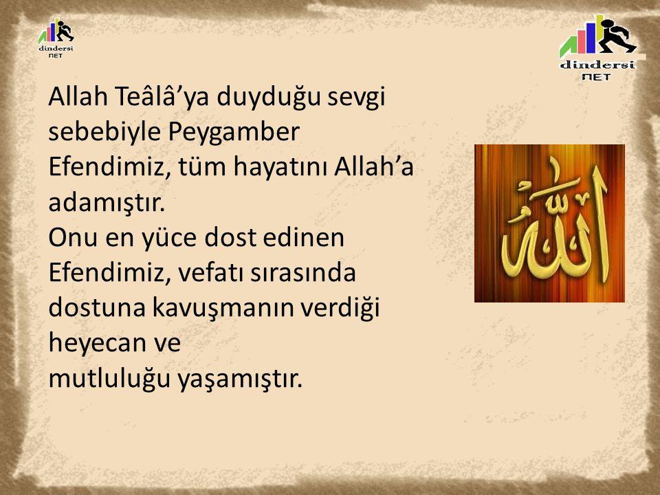 Allah Teâlâ'ya duyduğu sevgi sebebiyle Peygamber Efendimiz, tüm hayatını Allah'a adamıştır. Onu en yüce dost edinen Efendimiz, vefatı sırasında dostun