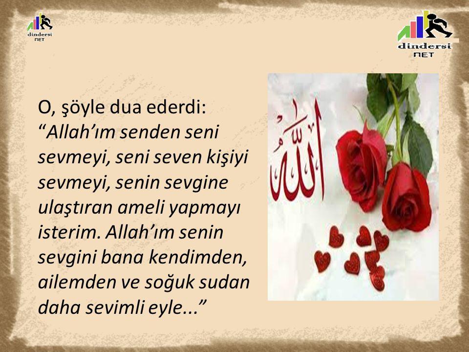 """O, şöyle dua ederdi: """"Allah'ım senden seni sevmeyi, seni seven kişiyi sevmeyi, senin sevgine ulaştıran ameli yapmayı isterim. Allah'ım senin sevgini b"""