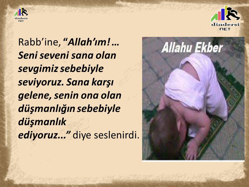"""Rabb'ine, """"Allah'ım! … Seni seveni sana olan sevgimiz sebebiyle seviyoruz. Sana karşı gelene, senin ona olan düşmanlığın sebebiyle düşmanlık ediyoruz."""