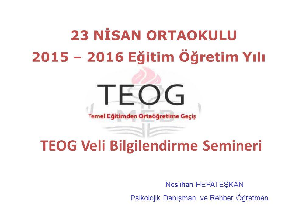 TEOG Veli Bilgilendirme Semineri 23 NİSAN ORTAOKULU 2015 – 2016 Eğitim Öğretim Yılı Neslihan HEPATEŞKAN Psikolojik Danışman ve Rehber Öğretmen