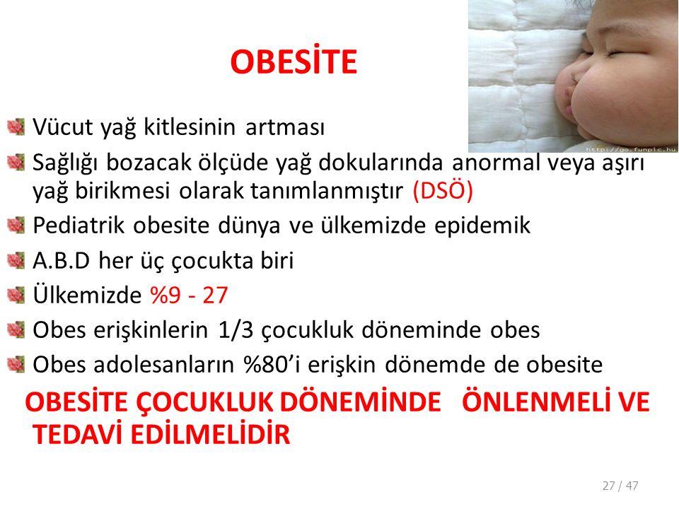 OBESİTE Vücut yağ kitlesinin artması Sağlığı bozacak ölçüde yağ dokularında anormal veya aşırı yağ birikmesi olarak tanımlanmıştır (DSÖ) Pediatrik obesite dünya ve ülkemizde epidemik A.B.D her üç çocukta biri Ülkemizde %9 - 27 Obes erişkinlerin 1/3 çocukluk döneminde obes Obes adolesanların %80'i erişkin dönemde de obesite OBESİTE ÇOCUKLUK DÖNEMİNDE ÖNLENMELİ VE TEDAVİ EDİLMELİDİR 27 / 47